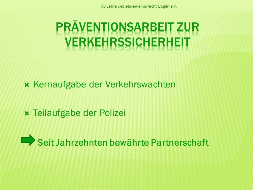 50 Jahre Gebietsverkehrswacht Bogen e.V. Kernaufgabe der Verkehrswachten Teilaufgabe der Polizei Seit Jahrzehnten bewährte Partnerschaft