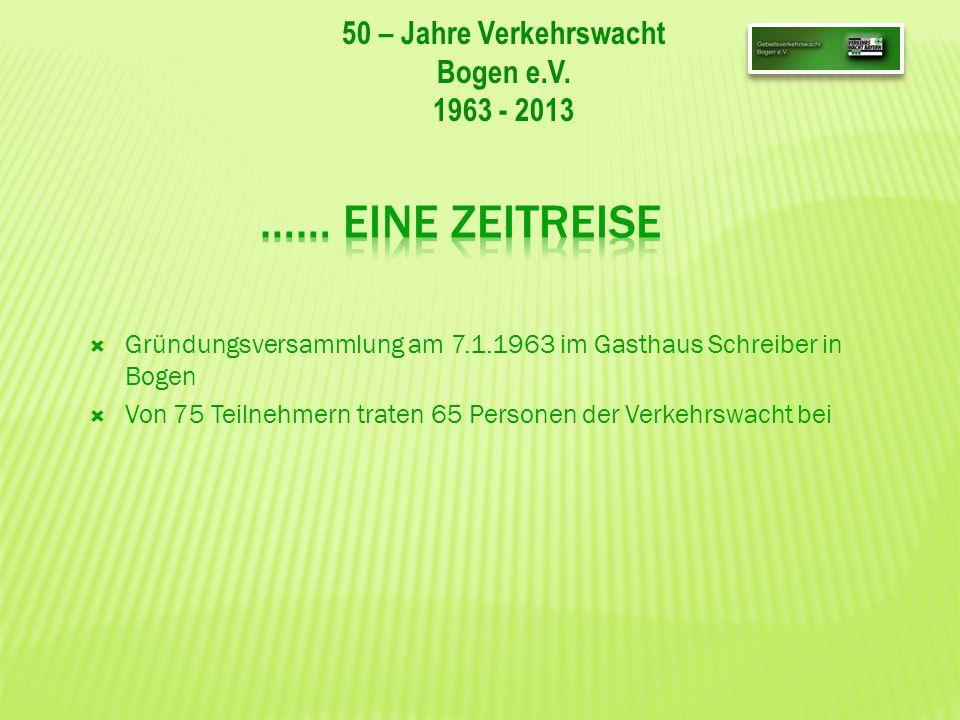 50 – Jahre Verkehrswacht Bogen e.V. 1963 - 2013 Gründungsversammlung am 7.1.1963 im Gasthaus Schreiber in Bogen Von 75 Teilnehmern traten 65 Personen