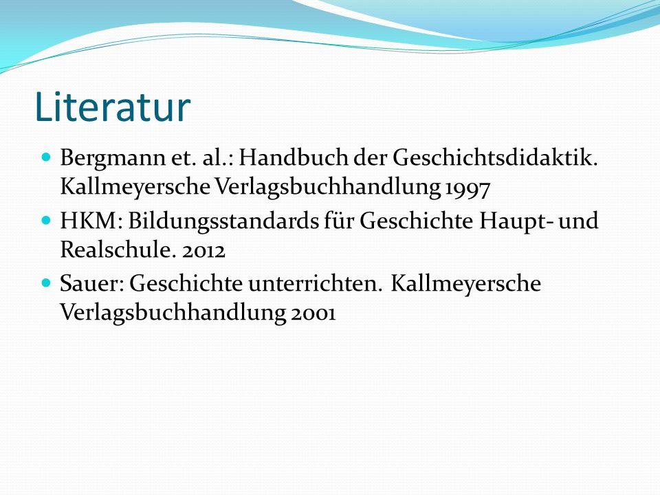Literatur Bergmann et. al.: Handbuch der Geschichtsdidaktik. Kallmeyersche Verlagsbuchhandlung 1997 HKM: Bildungsstandards für Geschichte Haupt- und R