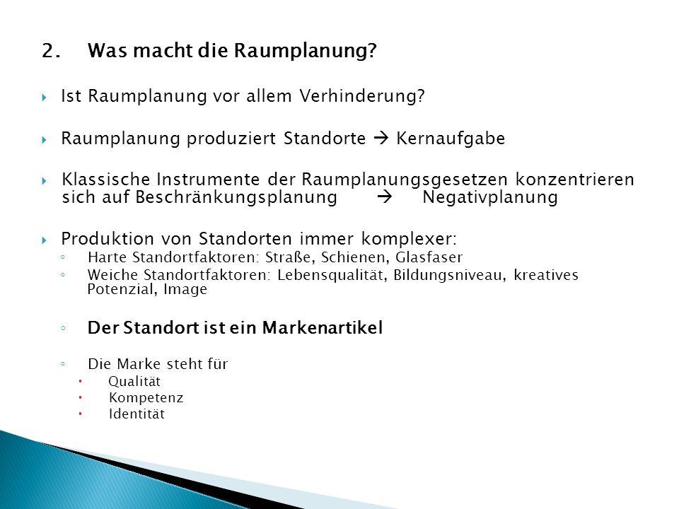 2. Was macht die Raumplanung? Ist Raumplanung vor allem Verhinderung? Raumplanung produziert Standorte Kernaufgabe Klassische Instrumente der Raumplan