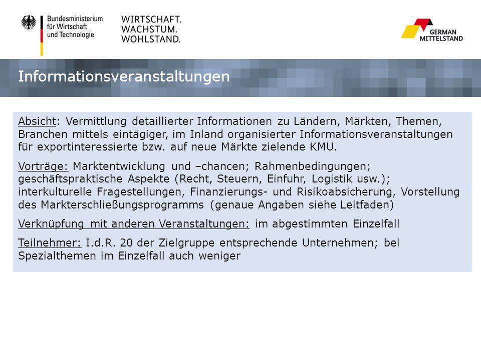 Informationsveranstaltungen Absicht: Vermittlung detaillierter Informationen zu Ländern, Märkten, Themen, Branchen mittels eintägiger, im Inland organisierter Informationsveranstaltungen für exportinteressierte bzw.