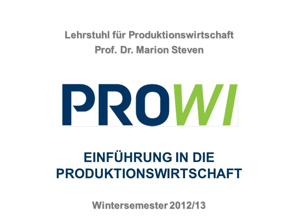 Produktionswirtschaft Lehrstuhl für Produktionswirtschaft Prof. Dr. Marion Steven EINFÜHRUNG IN DIE PRODUKTIONSWIRTSCHAFT Wintersemester 2012/13