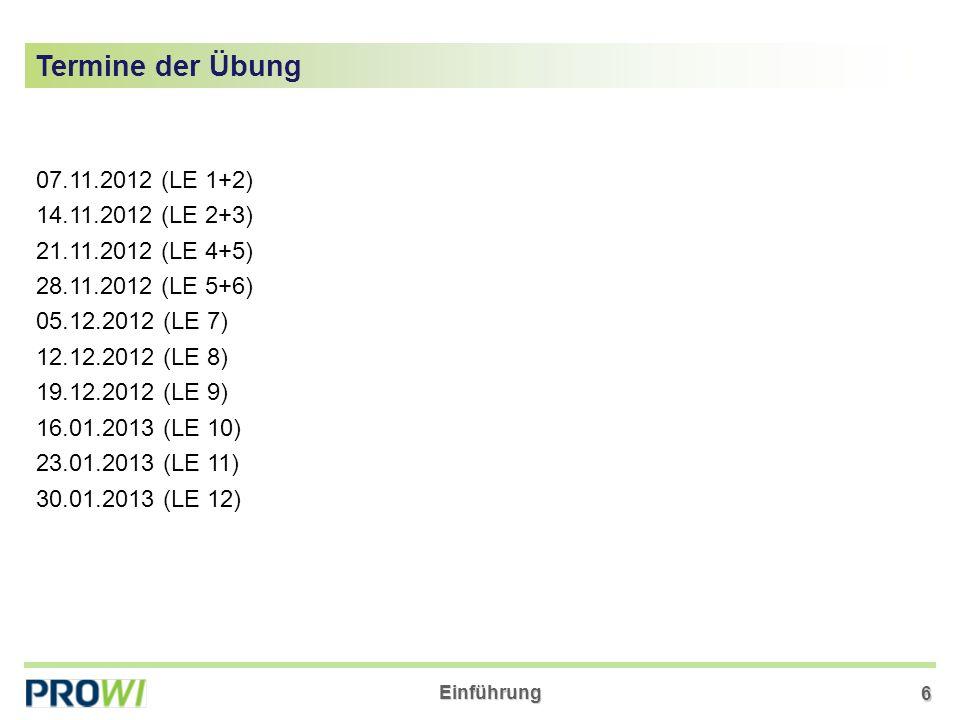 Einführung 6 07.11.2012 (LE 1+2) 14.11.2012 (LE 2+3) 21.11.2012 (LE 4+5) 28.11.2012 (LE 5+6) 05.12.2012 (LE 7) 12.12.2012 (LE 8) 19.12.2012 (LE 9) 16.01.2013 (LE 10) 23.01.2013 (LE 11) 30.01.2013 (LE 12) Termine der Übung