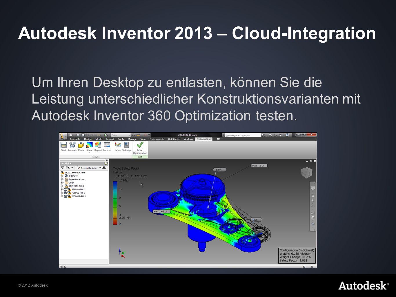 © 2012 Autodesk Um Ihren Desktop zu entlasten, können Sie die Leistung unterschiedlicher Konstruktionsvarianten mit Autodesk Inventor 360 Optimization testen.