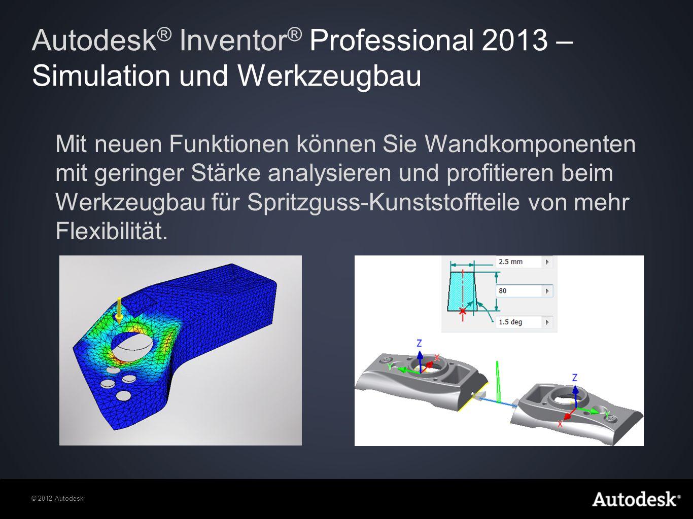© 2012 Autodesk Mit neuen Funktionen können Sie Wandkomponenten mit geringer Stärke analysieren und profitieren beim Werkzeugbau für Spritzguss-Kunststoffteile von mehr Flexibilität.