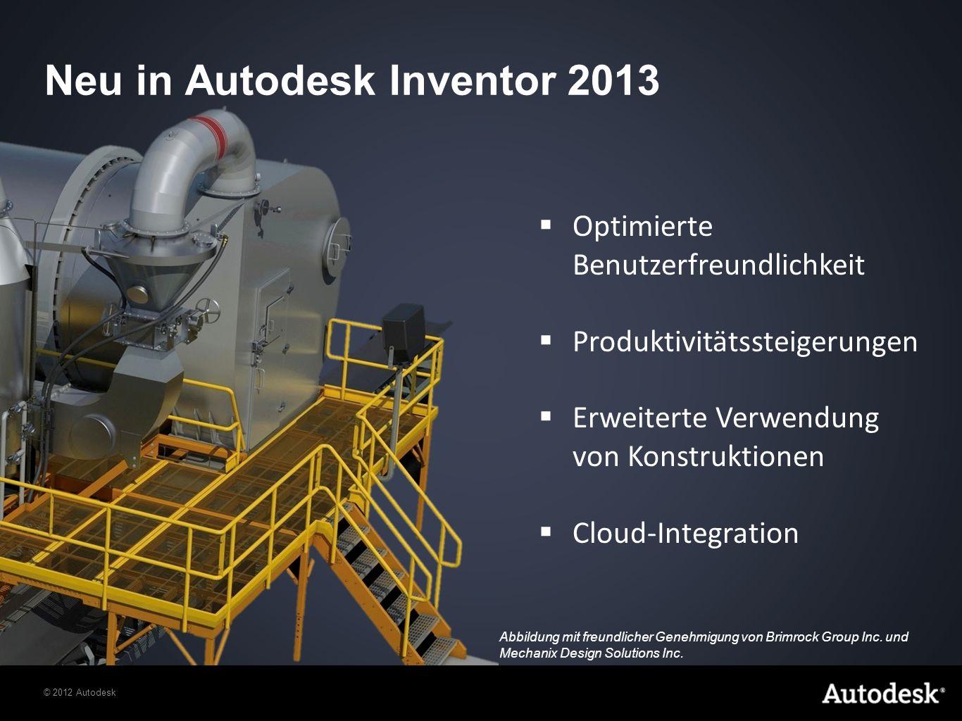 © 2012 Autodesk Optimierte Benutzerfreundlichkeit Produktivitätssteigerungen Erweiterte Verwendung von Konstruktionen Cloud-Integration Neu in Autodesk Inventor 2013 Abbildung mit freundlicher Genehmigung von Brimrock Group Inc.