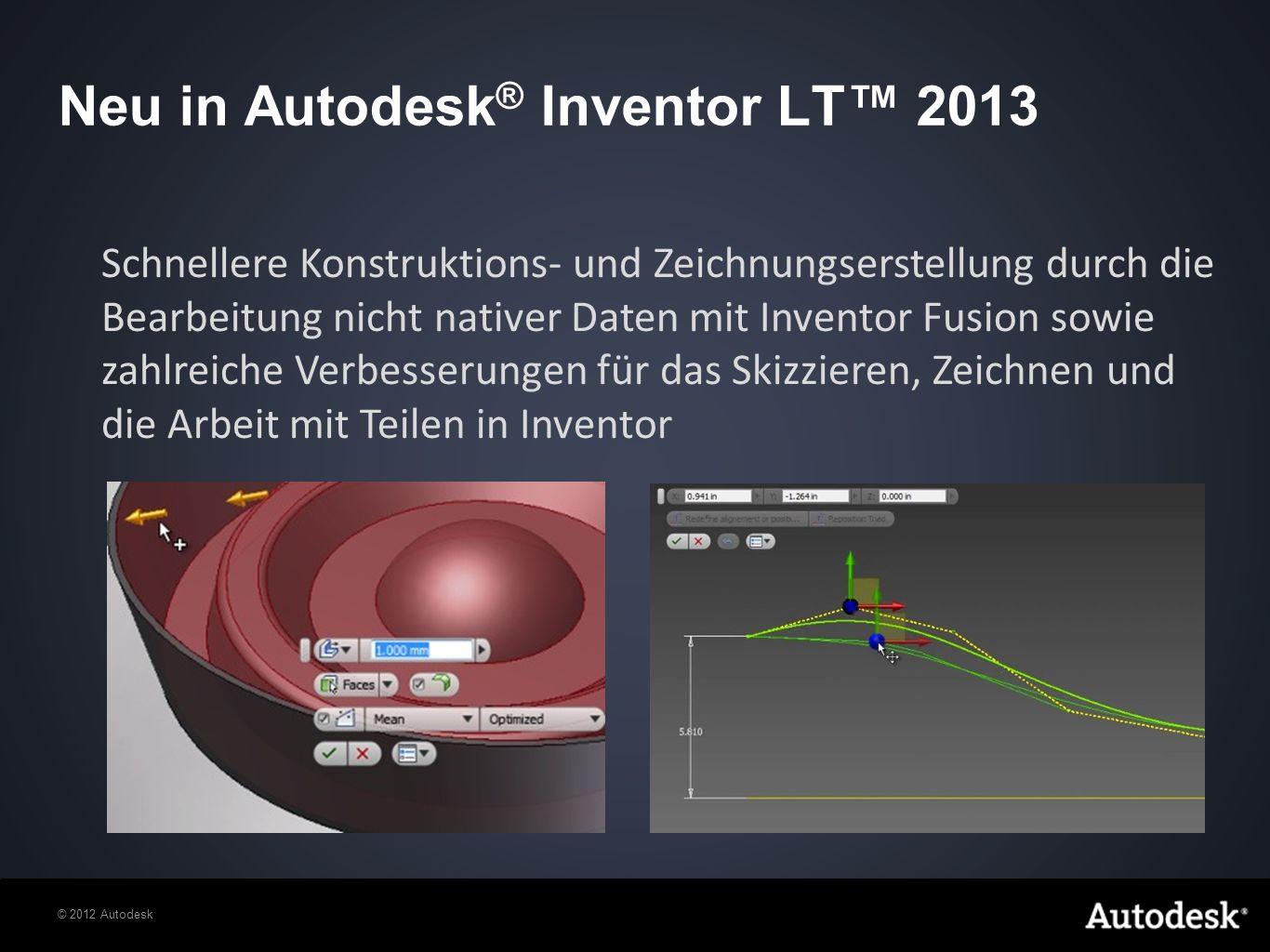 Neu in Autodesk ® Inventor LT 2013 Schnellere Konstruktions- und Zeichnungserstellung durch die Bearbeitung nicht nativer Daten mit Inventor Fusion sowie zahlreiche Verbesserungen für das Skizzieren, Zeichnen und die Arbeit mit Teilen in Inventor
