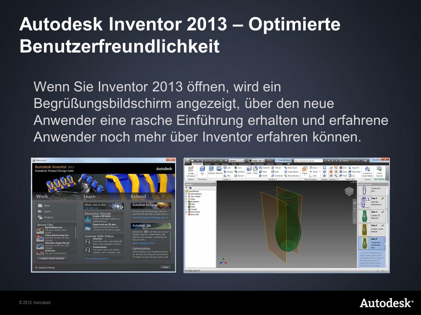 © 2012 Autodesk Autodesk Inventor 2013 – Optimierte Benutzerfreundlichkeit Wenn Sie Inventor 2013 öffnen, wird ein Begrüßungsbildschirm angezeigt, über den neue Anwender eine rasche Einführung erhalten und erfahrene Anwender noch mehr über Inventor erfahren können.