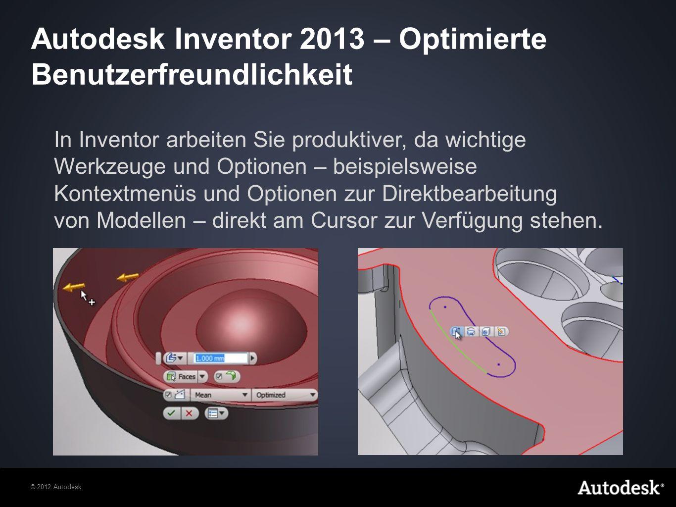 © 2012 Autodesk In Inventor arbeiten Sie produktiver, da wichtige Werkzeuge und Optionen – beispielsweise Kontextmenüs und Optionen zur Direktbearbeitung von Modellen – direkt am Cursor zur Verfügung stehen.
