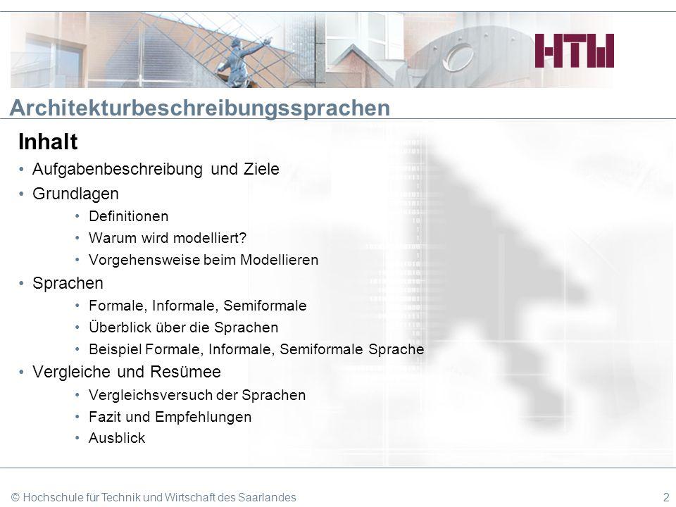 © Hochschule für Technik und Wirtschaft des Saarlandes33 Architekturbeschreibungssprachen Inhalt Aufgabenbeschreibung und Ziele Grundlagen Definitionen Warum wird modelliert.