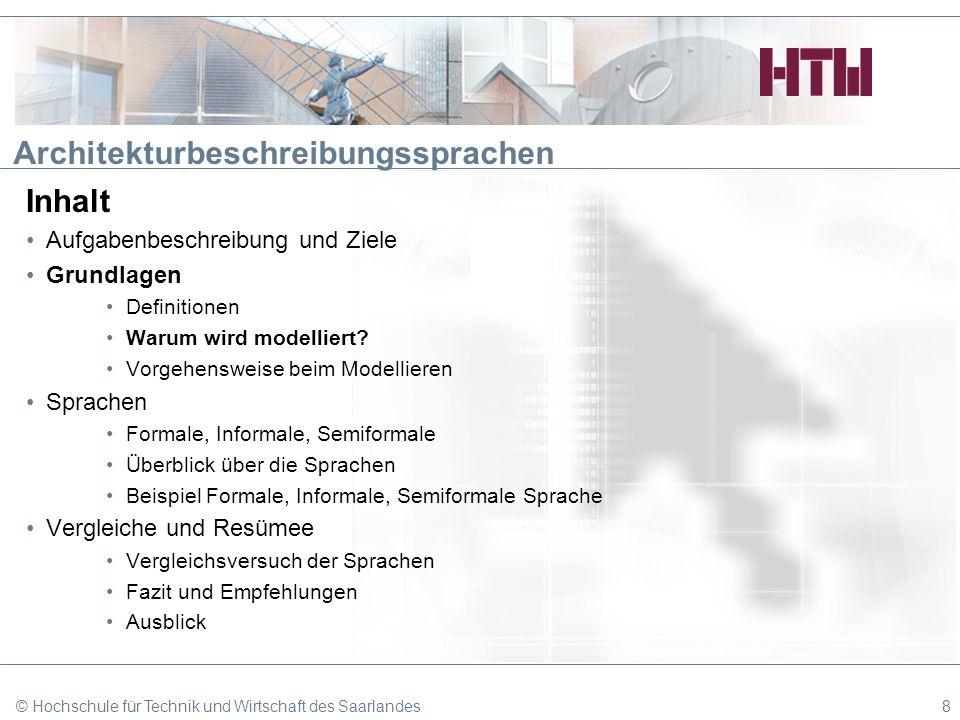 © Hochschule für Technik und Wirtschaft des Saarlandes19 Architekturbeschreibungssprachen Inhalt Aufgabenbeschreibung und Ziele Grundlagen Definitionen Warum wird modelliert.