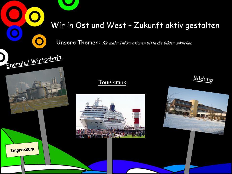 Wir in Ost und West – Zukunft aktiv gestalten Unsere Themen: für mehr Informationen bitte die Bilder anklicken Tourismus Bildung Energie/ Wirtschaft Impressum