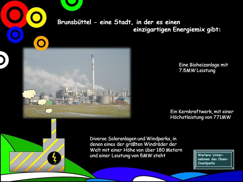 Brunsbüttel - eine Stadt, in der es einen einzigartigen Energiemix gibt: Ein Kernkraftwerk, mit einer Höchstleistung von 771MW Eine Bioheizanlage mit 7.5MW Leistung Diverse Solaranlagen und Windparks, in denen eines der größten Windräder der Welt mit einer Höhe von über 180 Metern und einer Leistung von 5MW steht Weitere Unter- nehmen des Chem- Coastparks