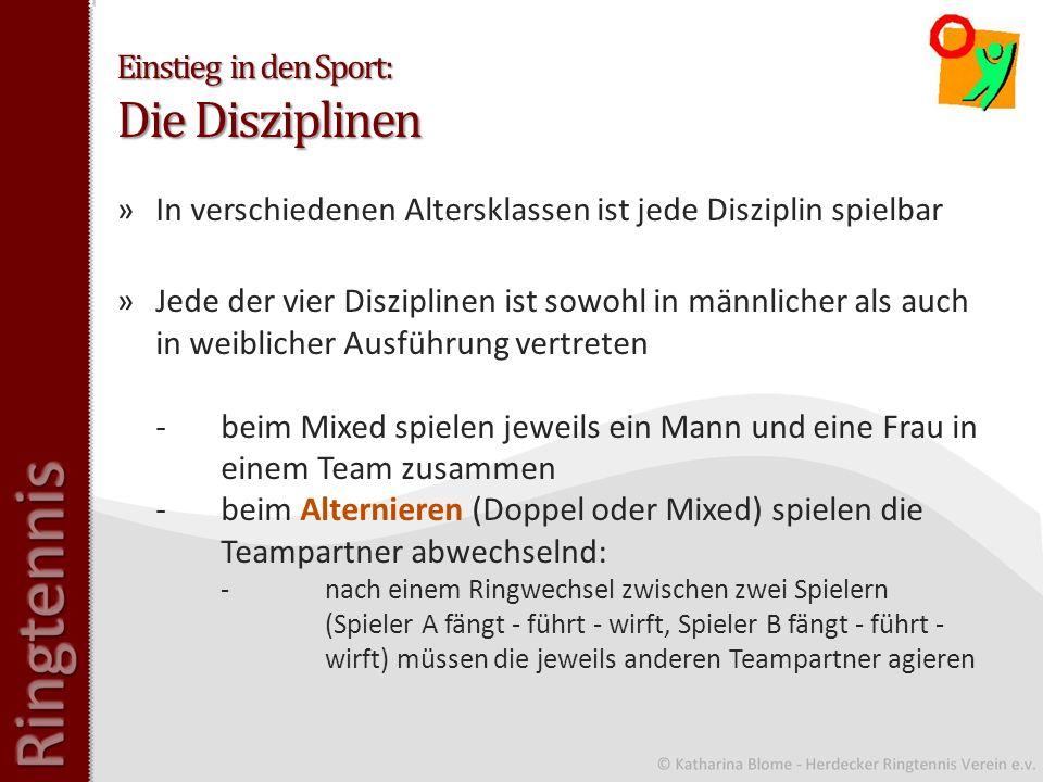 Einstieg in den Sport: Die Disziplinen »In verschiedenen Altersklassen ist jede Disziplin spielbar »Jede der vier Disziplinen ist sowohl in männlicher als auch in weiblicher Ausführung vertreten -beim Mixed spielen jeweils ein Mann und eine Frau in einem Team zusammen -beim Alternieren (Doppel oder Mixed) spielen die Teampartner abwechselnd: -nach einem Ringwechsel zwischen zwei Spielern (Spieler A fängt - führt - wirft, Spieler B fängt - führt - wirft) müssen die jeweils anderen Teampartner agieren