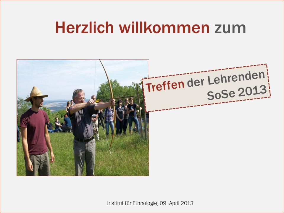 Institut für Ethnologie, 09. April 2013 Treffen der Lehrenden SoSe 2013 Herzlich willkommen zum