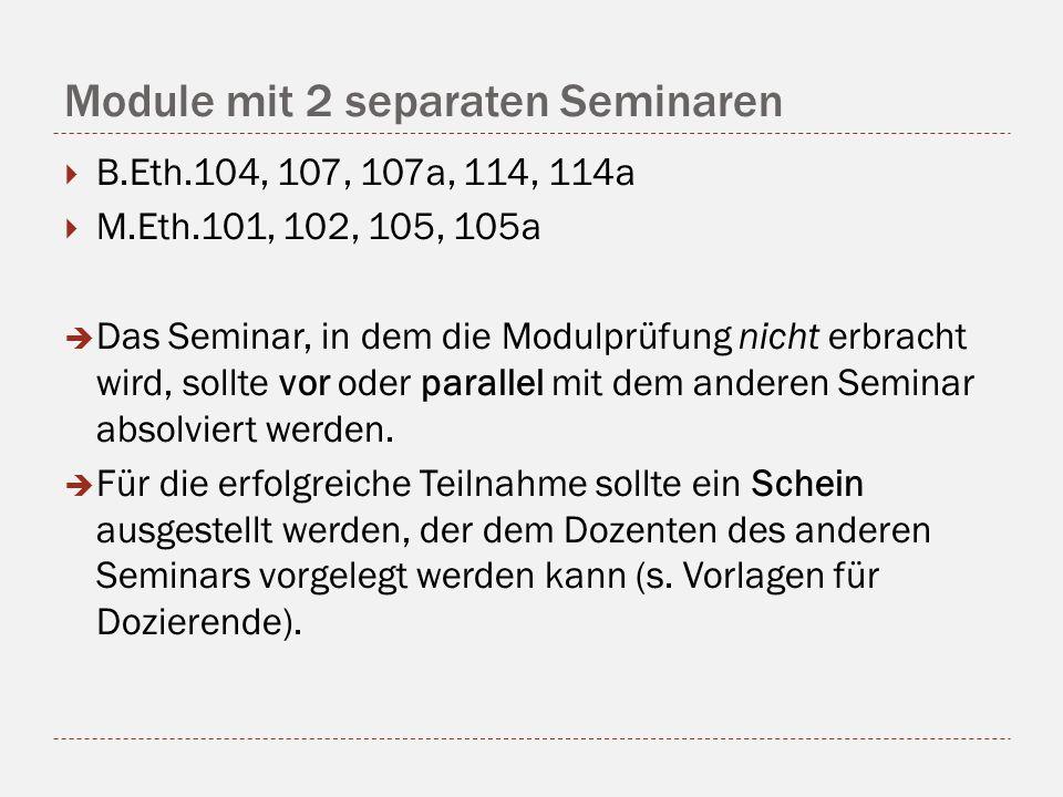 Module mit 2 separaten Seminaren B.Eth.104, 107, 107a, 114, 114a M.Eth.101, 102, 105, 105a Das Seminar, in dem die Modulprüfung nicht erbracht wird, sollte vor oder parallel mit dem anderen Seminar absolviert werden.