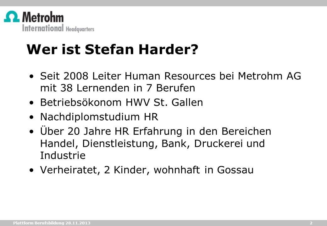 2 Plattform Berufsbildung 28.11.2013 Wer ist Stefan Harder? Seit 2008 Leiter Human Resources bei Metrohm AG mit 38 Lernenden in 7 Berufen Betriebsökon