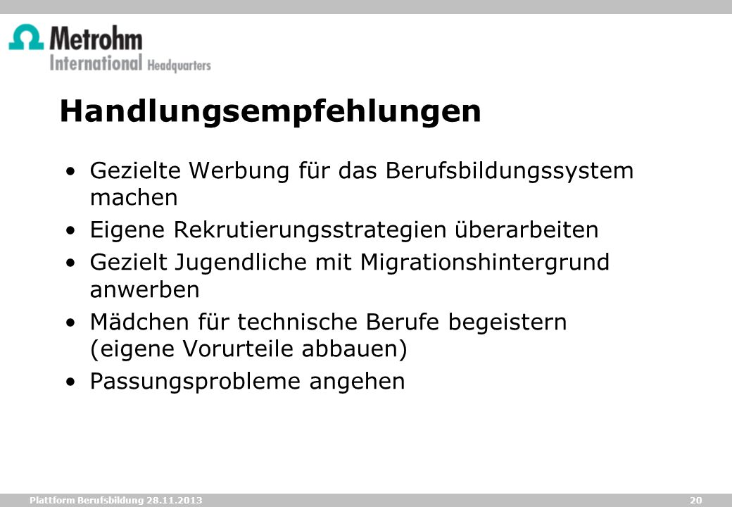 20 Plattform Berufsbildung 28.11.2013 Handlungsempfehlungen Gezielte Werbung für das Berufsbildungssystem machen Eigene Rekrutierungsstrategien überar
