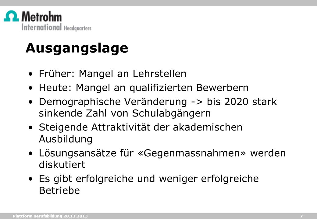 7 Plattform Berufsbildung 28.11.2013 Ausgangslage Früher: Mangel an Lehrstellen Heute: Mangel an qualifizierten Bewerbern Demographische Veränderung -