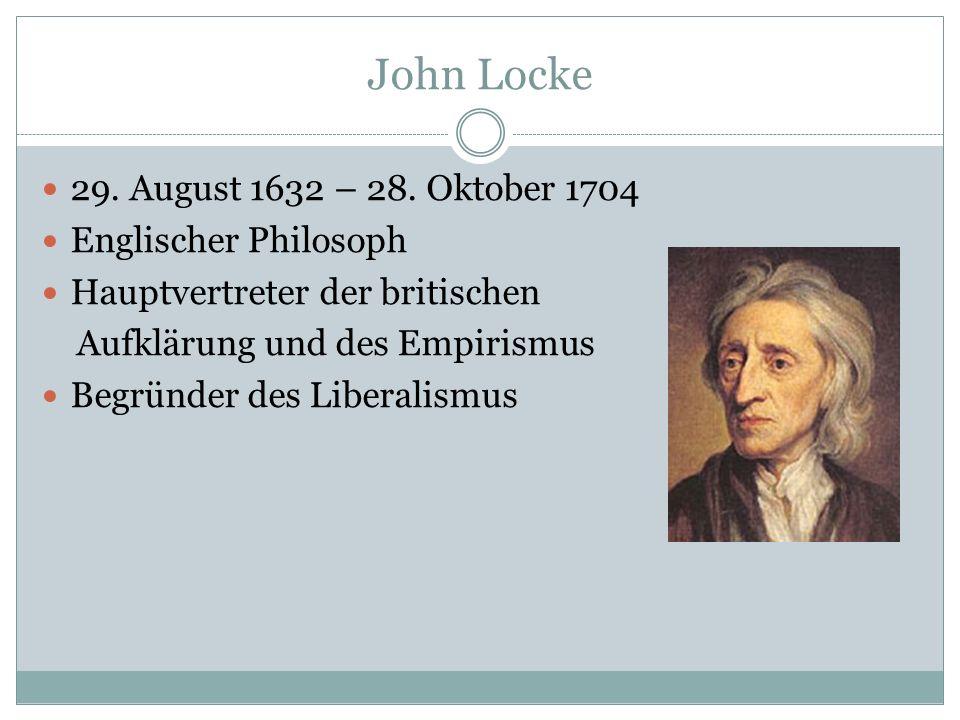 John Locke 29. August 1632 – 28. Oktober 1704 Englischer Philosoph Hauptvertreter der britischen Aufklärung und des Empirismus Begründer des Liberalis