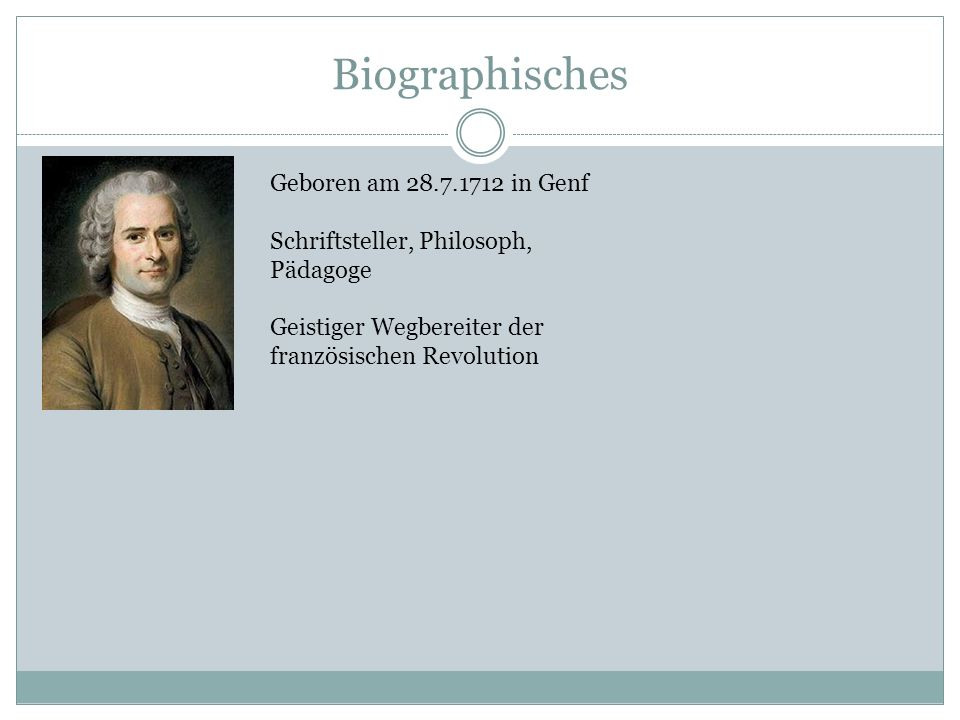 Biographisches Geboren am 28.7.1712 in Genf Schriftsteller, Philosoph, Pädagoge Geistiger Wegbereiter der französischen Revolution
