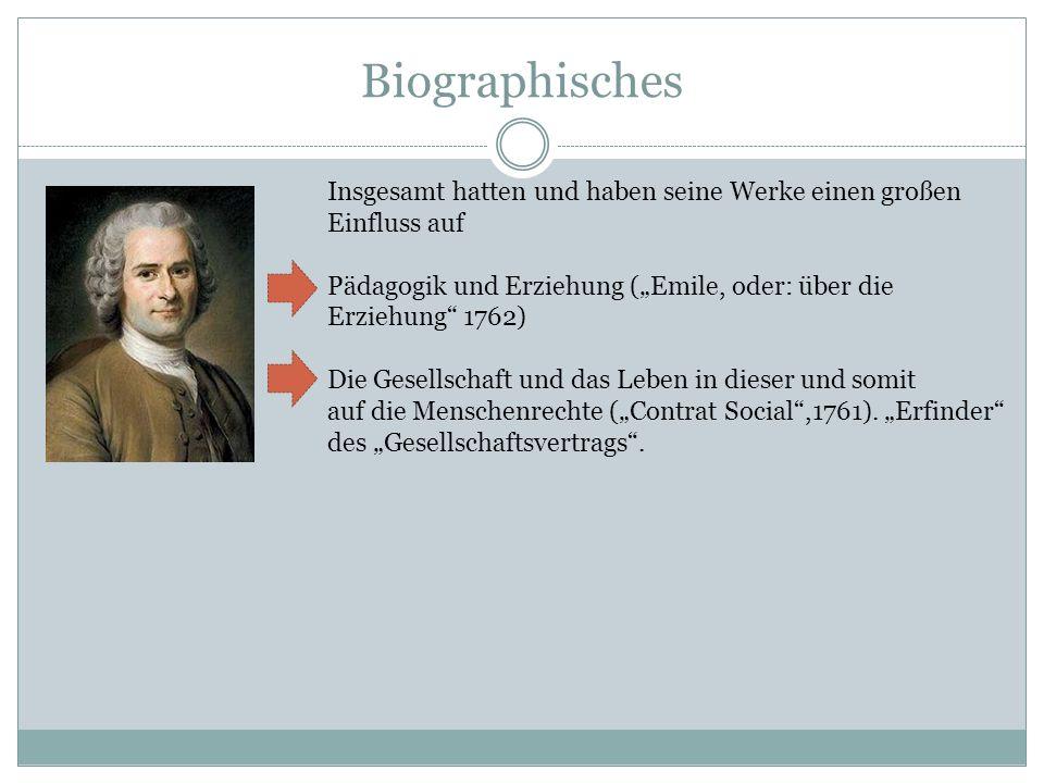 Biographisches Insgesamt hatten und haben seine Werke einen großen Einfluss auf Pädagogik und Erziehung (Emile, oder: über die Erziehung 1762) Die Ges