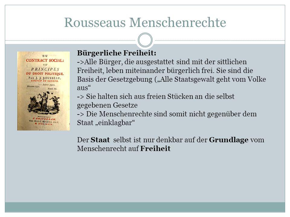 Rousseaus Menschenrechte Bürgerliche Freiheit: ->Alle Bürger, die ausgestattet sind mit der sittlichen Freiheit, leben miteinander bürgerlich frei. Si
