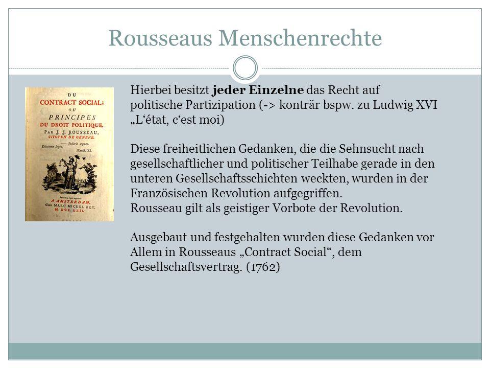 Rousseaus Menschenrechte Hierbei besitzt jeder Einzelne das Recht auf politische Partizipation (-> konträr bspw. zu Ludwig XVI Létat, cest moi) Diese
