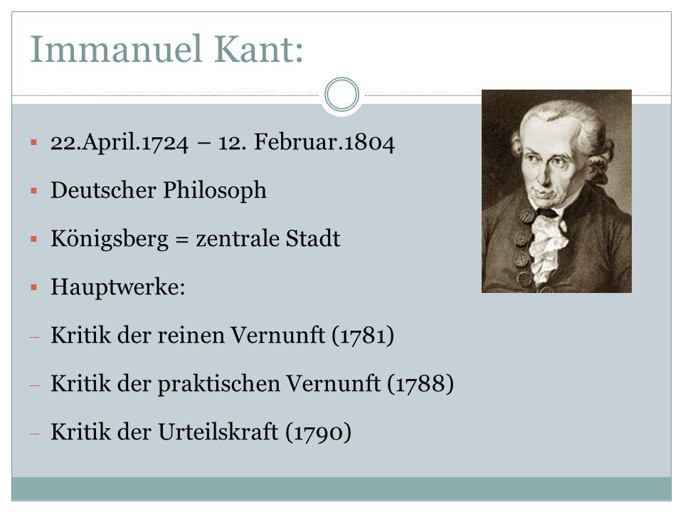 Immanuel Kant: 22.April.1724 – 12. Februar.1804 Deutscher Philosoph Königsberg = zentrale Stadt Hauptwerke: Kritik der reinen Vernunft (1781) Kritik d