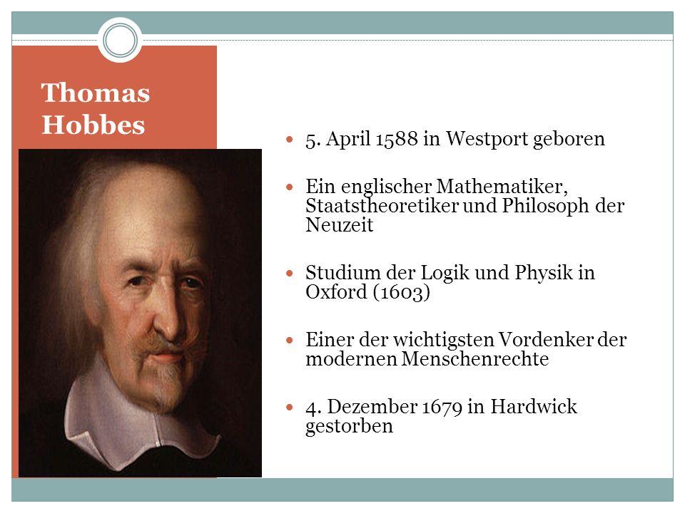 Thomas Hobbes 5. April 1588 in Westport geboren Ein englischer Mathematiker, Staatstheoretiker und Philosoph der Neuzeit Studium der Logik und Physik