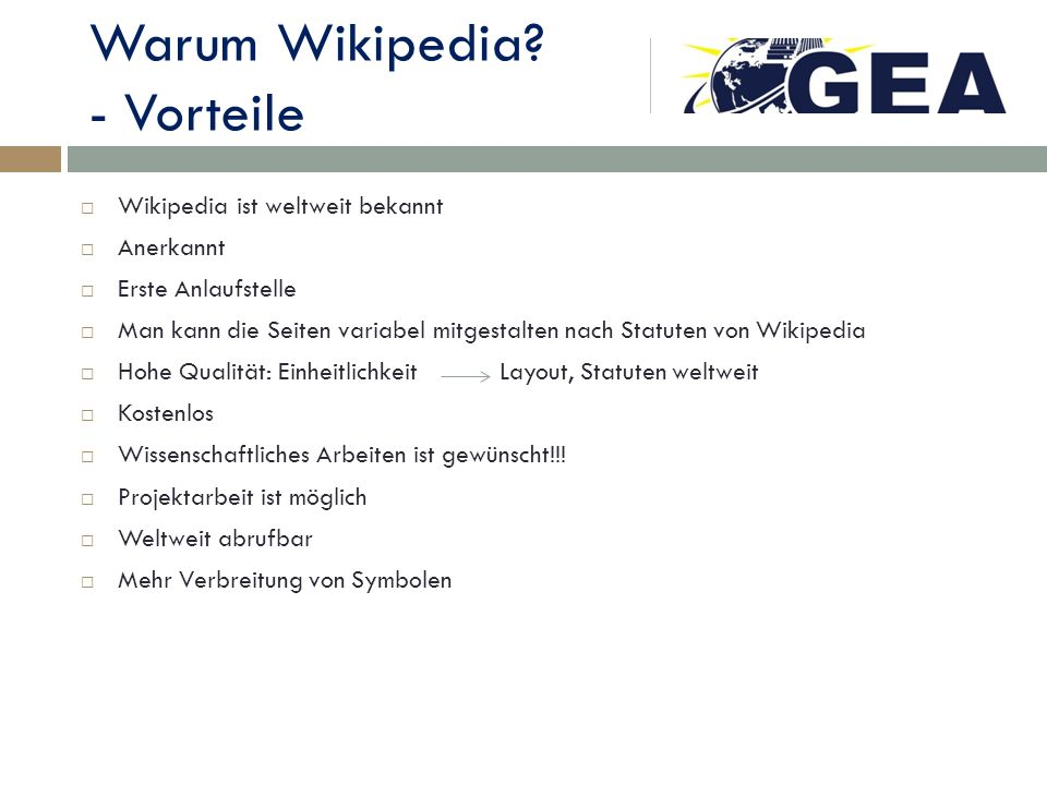 Warum Wikipedia? - Vorteile Wikipedia ist weltweit bekannt Anerkannt Erste Anlaufstelle Man kann die Seiten variabel mitgestalten nach Statuten von Wi