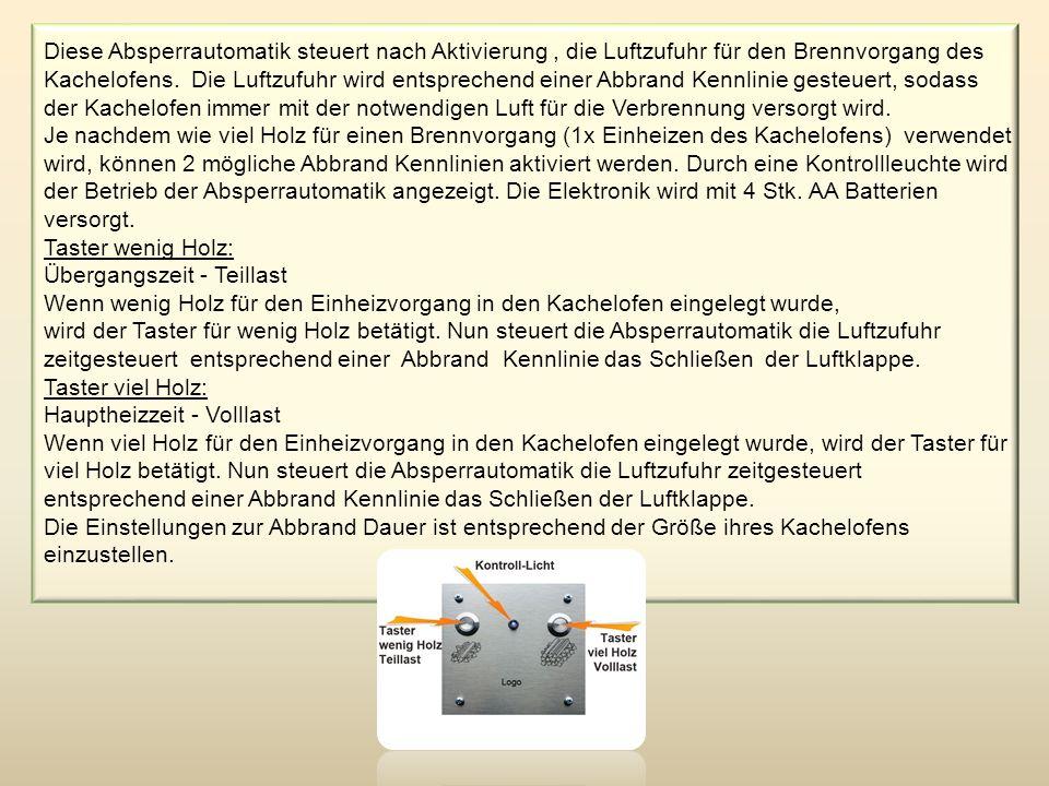 Diese Absperrautomatik steuert nach Aktivierung, die Luftzufuhr für den Brennvorgang des Kachelofens. Die Luftzufuhr wird entsprechend einer Abbrand K