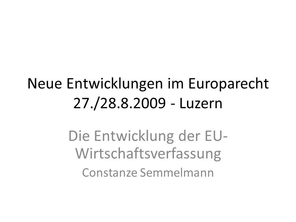 Neue Entwicklungen im Europarecht 27./28.8.2009 - Luzern Die Entwicklung der EU- Wirtschaftsverfassung Constanze Semmelmann
