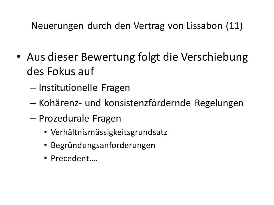 Neuerungen durch den Vertrag von Lissabon (11) Aus dieser Bewertung folgt die Verschiebung des Fokus auf – Institutionelle Fragen – Kohärenz- und konsistenzfördernde Regelungen – Prozedurale Fragen Verhältnismässigkeitsgrundsatz Begründungsanforderungen Precedent….
