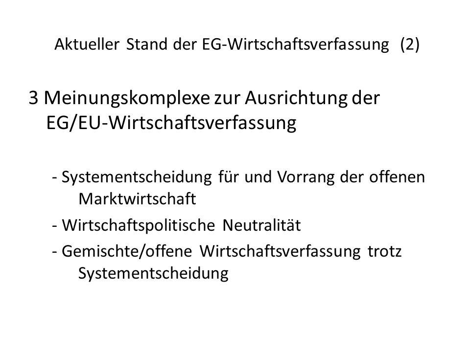 Aktueller Stand der EG-Wirtschaftsverfassung (2) 3 Meinungskomplexe zur Ausrichtung der EG/EU-Wirtschaftsverfassung - Systementscheidung für und Vorrang der offenen Marktwirtschaft - Wirtschaftspolitische Neutralität - Gemischte/offene Wirtschaftsverfassung trotz Systementscheidung