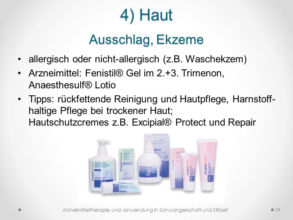 4) Haut Ausschlag, Ekzeme allergisch oder nicht-allergisch (z.B. Waschekzem) Arzneimittel: Fenistil® Gel im 2.+3. Trimenon, Anaesthesulf® Lotio Tipps: