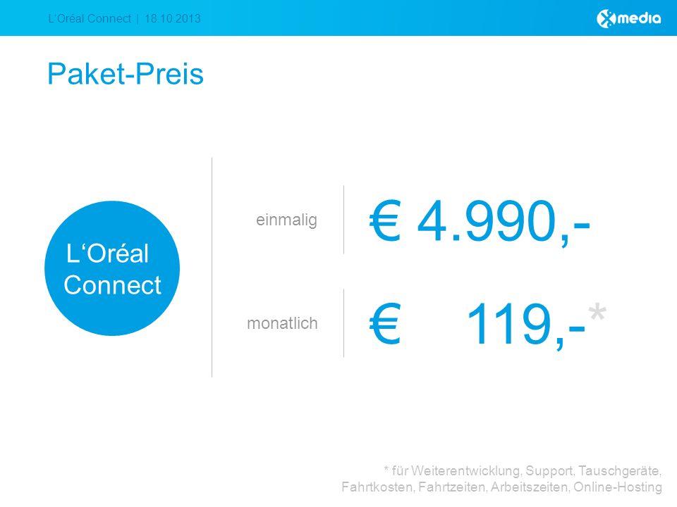 LOréal Connect | 18.10.2013 Paket-Preis einmalig 4.990,- LOréal Connect monatlich 119,-* * für Weiterentwicklung, Support, Tauschgeräte, Fahrtkosten, Fahrtzeiten, Arbeitszeiten, Online-Hosting