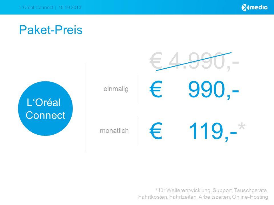 LOréal Connect | 18.10.2013 Paket-Preis einmalig 990,- LOréal Connect monatlich 119,-* * für Weiterentwicklung, Support, Tauschgeräte, Fahrtkosten, Fahrtzeiten, Arbeitszeiten, Online-Hosting 4.990,-