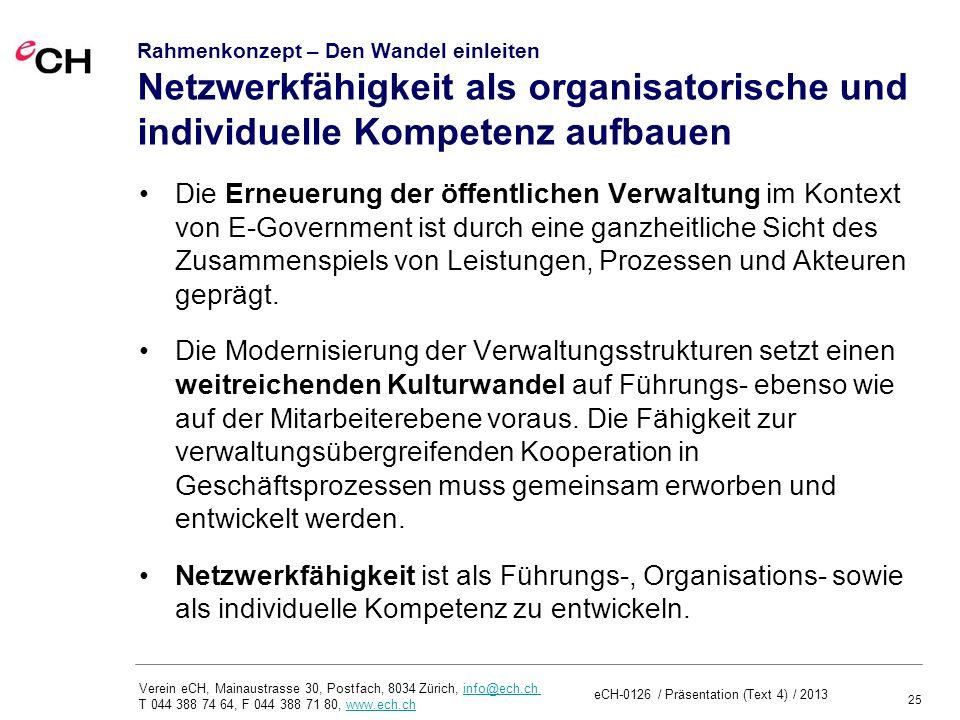 25 Verein eCH, Mainaustrasse 30, Postfach, 8034 Zürich, info@ech.ch T 044 388 74 64, F 044 388 71 80, www.ech.chinfo@ech.chwww.ech.ch Rahmenkonzept – Den Wandel einleiten Netzwerkfähigkeit als organisatorische und individuelle Kompetenz aufbauen Die Erneuerung der öffentlichen Verwaltung im Kontext von E-Government ist durch eine ganzheitliche Sicht des Zusammenspiels von Leistungen, Prozessen und Akteuren geprägt.