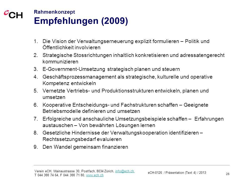26 Verein eCH, Mainaustrasse 30, Postfach, 8034 Zürich, info@ech.ch T 044 388 74 64, F 044 388 71 80, www.ech.chinfo@ech.chwww.ech.ch Rahmenkonzept Empfehlungen (2009) 1.Die Vision der Verwaltungserneuerung explizit formulieren – Politik und Öffentlichkeit involvieren 2.Strategische Stossrichtungen inhaltlich konkretisieren und adressatengerecht kommunizieren 3.E-Government-Umsetzung strategisch planen und steuern 4.Geschäftsprozessmanagement als strategische, kulturelle und operative Kompetenz entwickeln 5.Vernetzte Vertriebs- und Produktionsstrukturen entwickeln, planen und umsetzen 6.Kooperative Entscheidungs- und Fachstrukturen schaffen – Geeignete Betriebsmodelle definieren und umsetzen 7.Erfolgreiche und anschauliche Umsetzungsbeispiele schaffen – Erfahrungen austauschen – Von bewährten Lösungen lernen 8.Gesetzliche Hindernisse der Verwaltungskooperation identifizieren – Rechtssetzungsbedarf evaluieren 9.Den Wandel gemeinsam finanzieren eCH-0126 / Präsentation (Text 4) / 2013