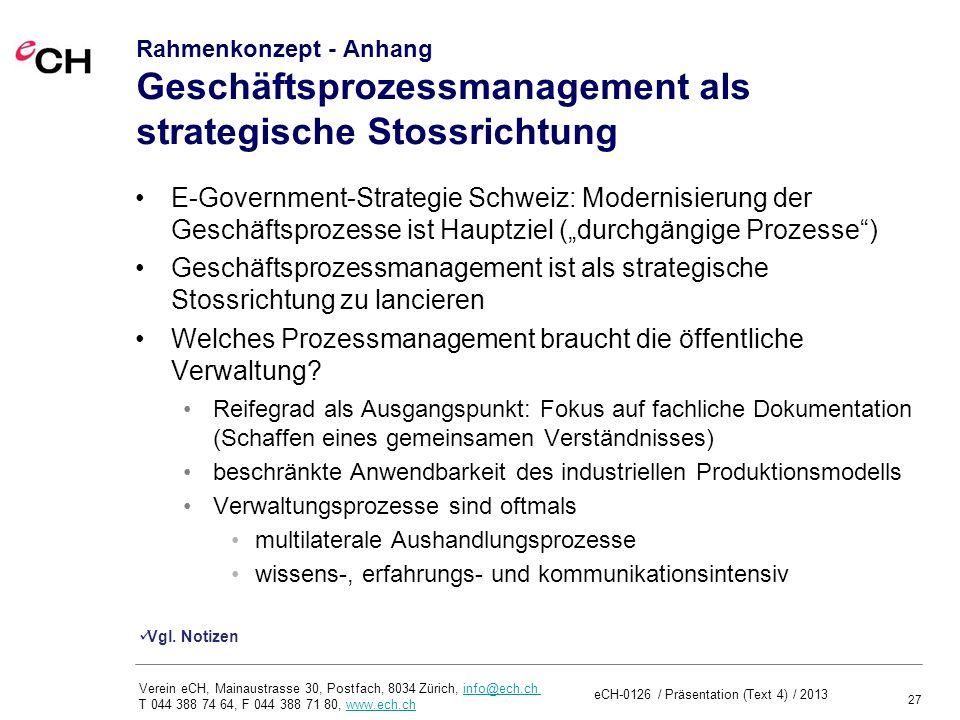 27 Verein eCH, Mainaustrasse 30, Postfach, 8034 Zürich, info@ech.ch T 044 388 74 64, F 044 388 71 80, www.ech.chinfo@ech.chwww.ech.ch Rahmenkonzept - Anhang Geschäftsprozessmanagement als strategische Stossrichtung E-Government-Strategie Schweiz: Modernisierung der Geschäftsprozesse ist Hauptziel (durchgängige Prozesse) Geschäftsprozessmanagement ist als strategische Stossrichtung zu lancieren Welches Prozessmanagement braucht die öffentliche Verwaltung.