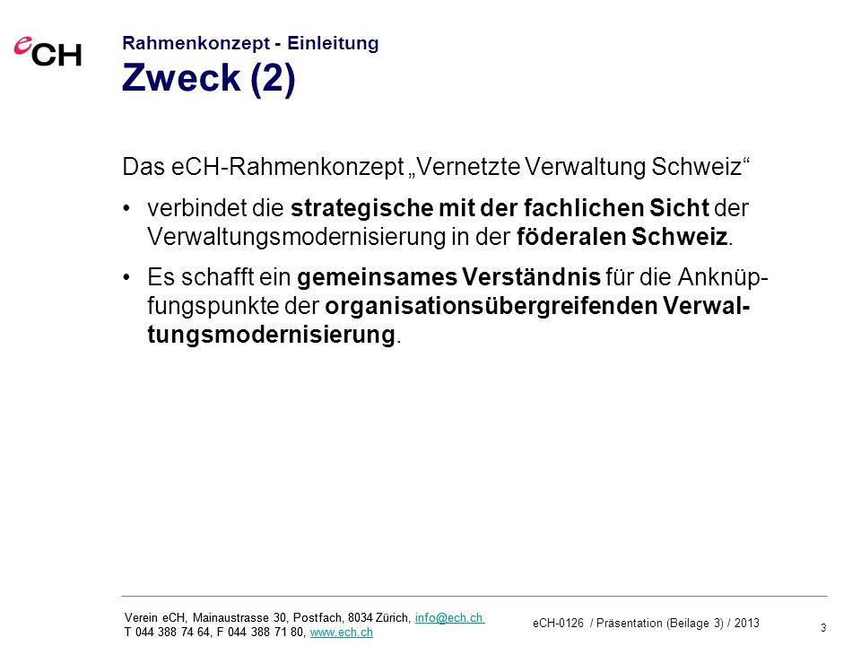 3 eCH-0126 / Präsentation (Beilage 3) / 2013 Verein eCH, Mainaustrasse 30, Postfach, 8034 Zürich, info@ech.ch T 044 388 74 64, F 044 388 71 80, www.ech.chinfo@ech.chwww.ech.ch Verein eCH, Mainaustrasse 30, Postfach, 8034 Zürich, info@ech.ch T 044 388 74 64, F 044 388 71 80, www.ech.chinfo@ech.chwww.ech.ch Rahmenkonzept - Einleitung Zweck (2) Das eCH-Rahmenkonzept Vernetzte Verwaltung Schweiz verbindet die strategische mit der fachlichen Sicht der Verwaltungsmodernisierung in der föderalen Schweiz.