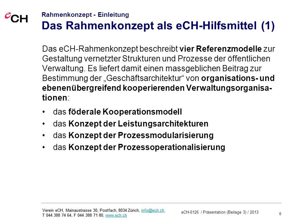 6 eCH-0126 / Präsentation (Beilage 3) / 2013 Verein eCH, Mainaustrasse 30, Postfach, 8034 Zürich, info@ech.ch T 044 388 74 64, F 044 388 71 80, www.ech.chinfo@ech.chwww.ech.ch Verein eCH, Mainaustrasse 30, Postfach, 8034 Zürich, info@ech.ch T 044 388 74 64, F 044 388 71 80, www.ech.chinfo@ech.chwww.ech.ch Rahmenkonzept - Einleitung Das Rahmenkonzept als eCH-Hilfsmittel (1) Das eCH-Rahmenkonzept beschreibt vier Referenzmodelle zur Gestaltung vernetzter Strukturen und Prozesse der öffentlichen Verwaltung.