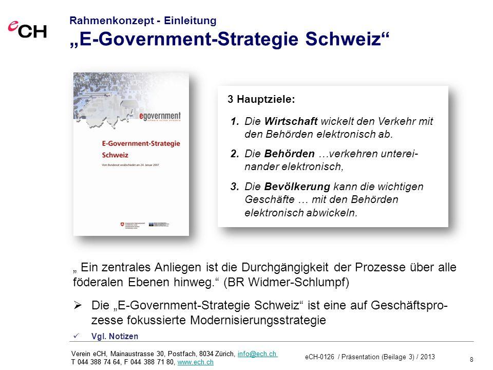 8 eCH-0126 / Präsentation (Beilage 3) / 2013 Verein eCH, Mainaustrasse 30, Postfach, 8034 Zürich, info@ech.ch T 044 388 74 64, F 044 388 71 80, www.ech.chinfo@ech.chwww.ech.ch Verein eCH, Mainaustrasse 30, Postfach, 8034 Zürich, info@ech.ch T 044 388 74 64, F 044 388 71 80, www.ech.chinfo@ech.chwww.ech.ch Rahmenkonzept - Einleitung E-Government-Strategie Schweiz 1.Die Wirtschaft wickelt den Verkehr mit den Behörden elektronisch ab.