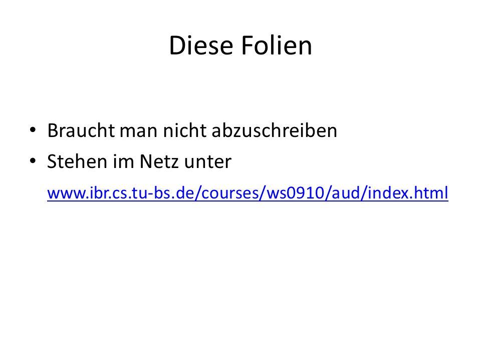 Diese Folien Braucht man nicht abzuschreiben Stehen im Netz unter www.ibr.cs.tu-bs.de/courses/ws0910/aud/index.html