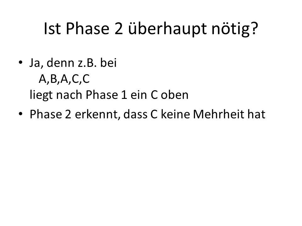 Ist Phase 2 überhaupt nötig? Ja, denn z.B. bei A,B,A,C,C liegt nach Phase 1 ein C oben Phase 2 erkennt, dass C keine Mehrheit hat