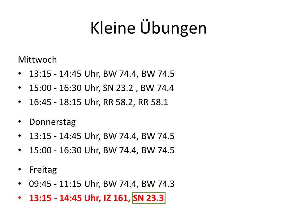 Kleine Übungen Mittwoch 13:15 - 14:45 Uhr, BW 74.4, BW 74.5 15:00 - 16:30 Uhr, SN 23.2, BW 74.4 16:45 - 18:15 Uhr, RR 58.2, RR 58.1 Donnerstag 13:15 -