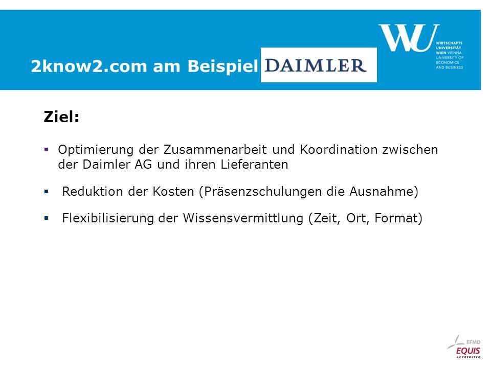 2know2.com am Beispiel Ziel: Optimierung der Zusammenarbeit und Koordination zwischen der Daimler AG und ihren Lieferanten Reduktion der Kosten (Präsenzschulungen die Ausnahme) Flexibilisierung der Wissensvermittlung (Zeit, Ort, Format)