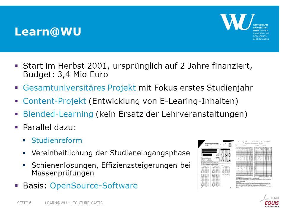Learn@WU Start im Herbst 2001, ursprünglich auf 2 Jahre finanziert, Budget: 3,4 Mio Euro Gesamtuniversitäres Projekt mit Fokus erstes Studienjahr Content-Projekt (Entwicklung von E-Learing-Inhalten) Blended-Learning (kein Ersatz der Lehrveranstaltungen) Parallel dazu: Studienreform Vereinheitlichung der Studieneingangsphase Schienenlösungen, Effizienzsteigerungen bei Massenprüfungen Basis: OpenSource-Software LEARN@WU - LECUTURE-CASTSSEITE 6