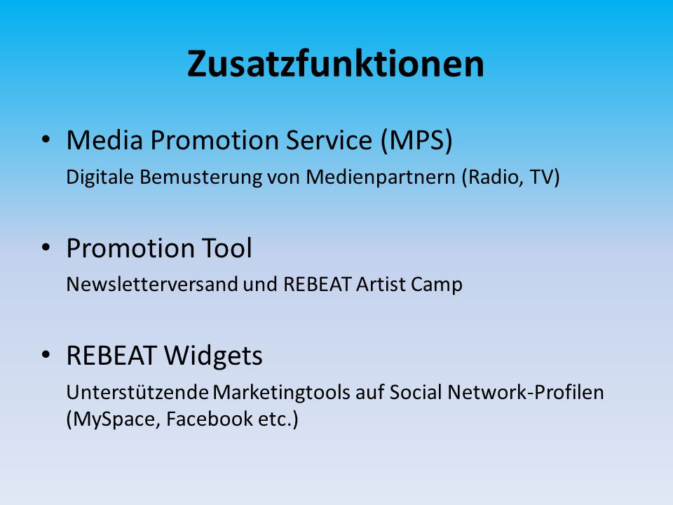 Zusatzfunktionen Media Promotion Service (MPS) Digitale Bemusterung von Medienpartnern (Radio, TV) Promotion Tool Newsletterversand und REBEAT Artist Camp REBEAT Widgets Unterstützende Marketingtools auf Social Network-Profilen (MySpace, Facebook etc.)
